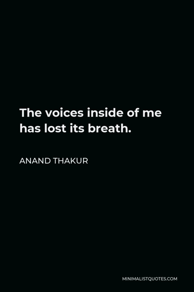 Anand Thakur Quote - The voices inside of me has lost its breath.