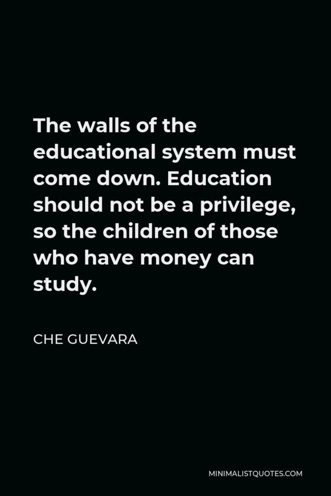 Che Guevara Quote - The walls of the educational system must come down. Education should not be a privilege, so the children of those who have money can study.