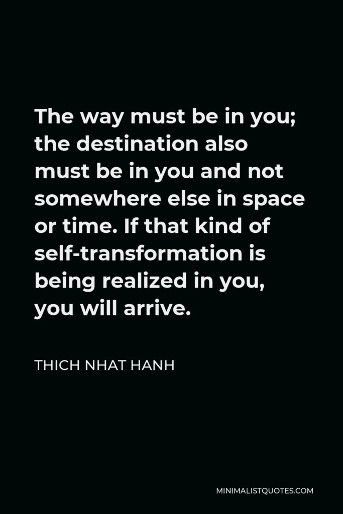 Thich Nhat Hanh Quote - The way must be in you; the destination also must be in you and not somewhere else in space or time. If that kind of self-transformation is being realized in you, you will arrive.