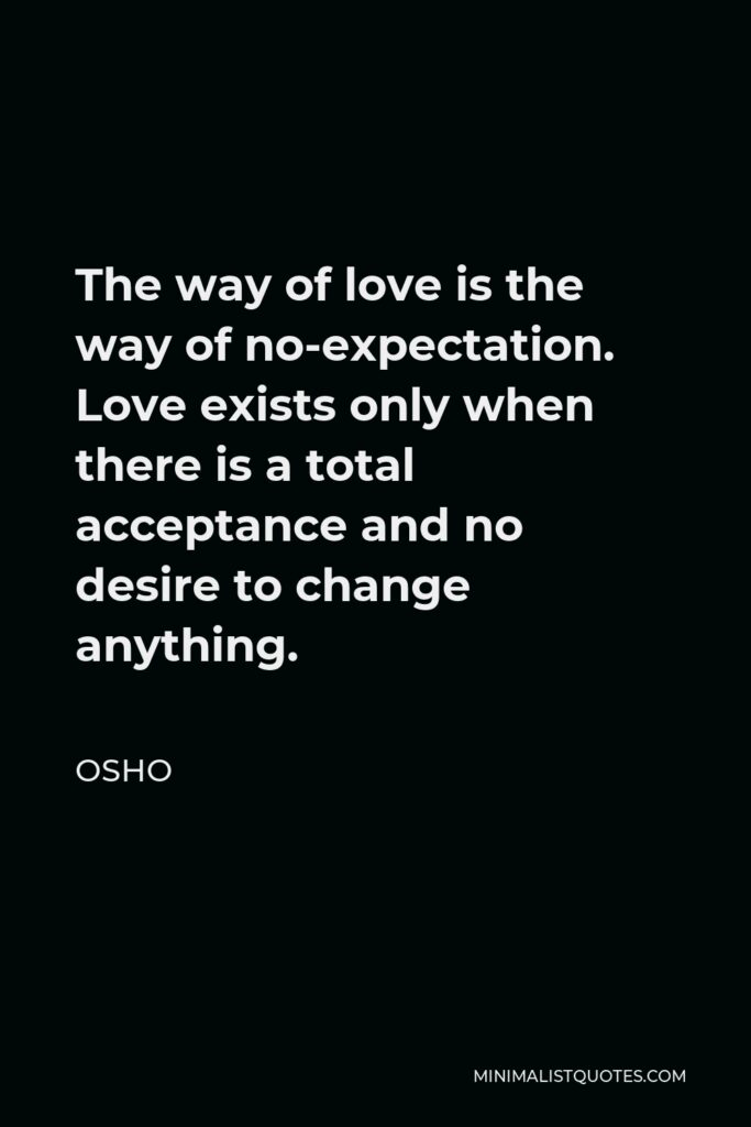 Osho Quote - The way of love is the way of no-expectation. Love exists only when there is a total acceptance and no desire to change anything.
