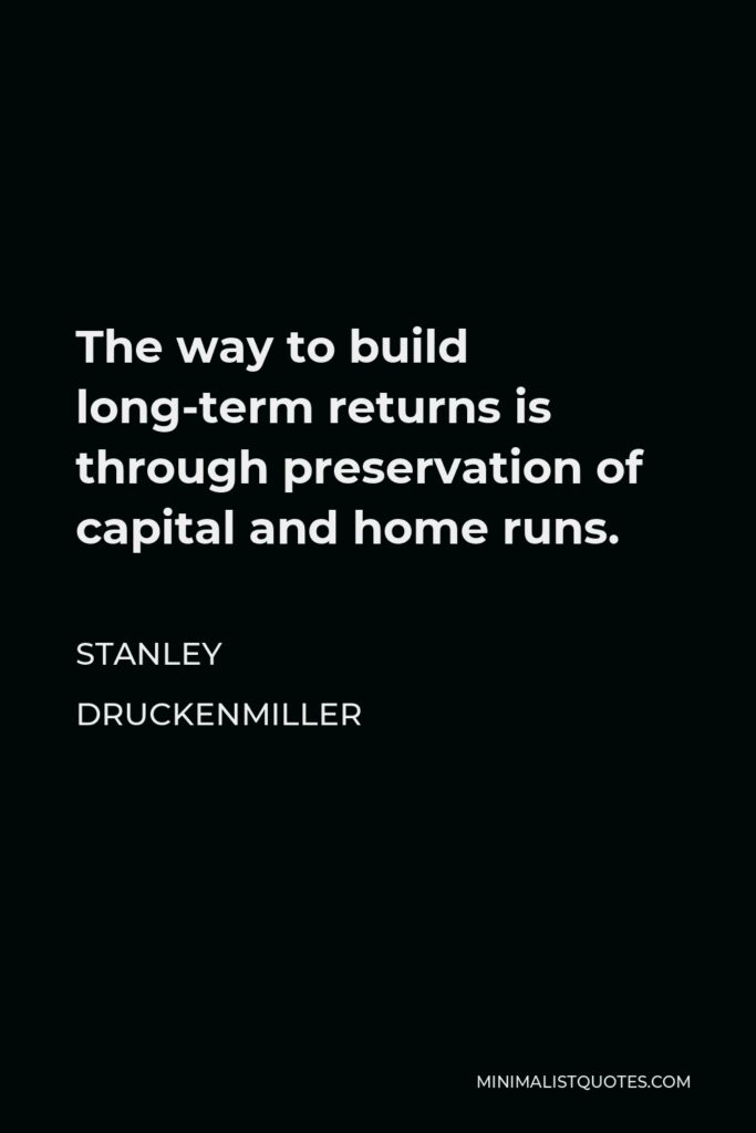 Stanley Druckenmiller Quote - The way to build long-term returns is through preservation of capital and home runs.