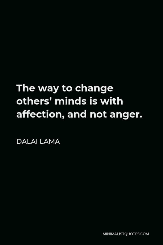 Dalai Lama Quote: The way to change others' minds is with affection, and not anger.