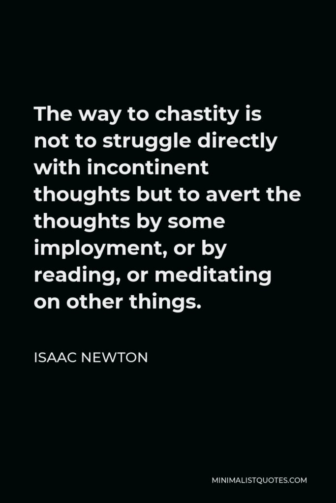 Isaac Newton Quote - The way to chastity is not to struggle directly with incontinent thoughts but to avert the thoughts by some imployment, or by reading, or meditating on other things.