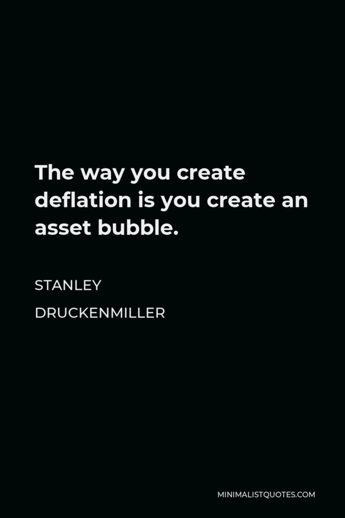 Stanley Druckenmiller Quote - The way you create deflation is you create an asset bubble.