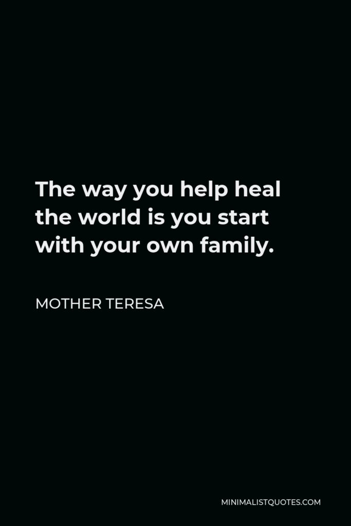 Mother Teresa Quote - The way you help heal the world is you start with your own family.