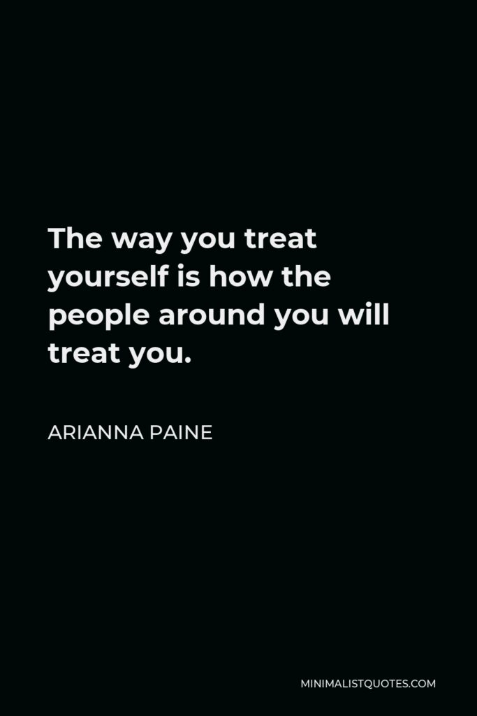 Arianna Paine Quote - The way you treat yourself is how the people around you will treat you.