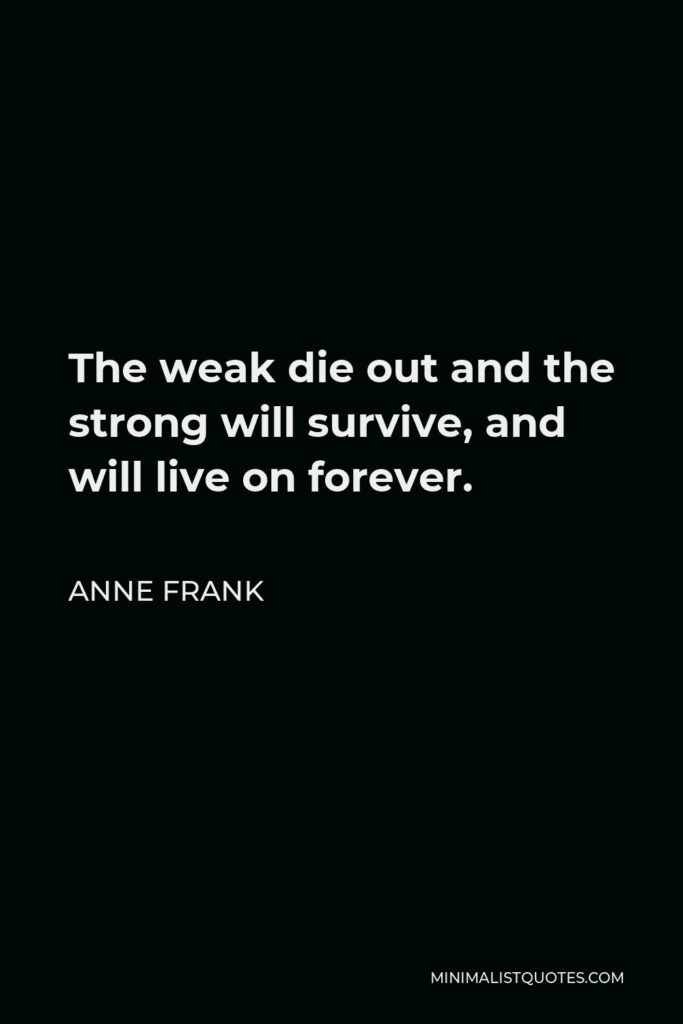 Anne Frank Quote - The weak die out and the strong will survive, and will live on forever.
