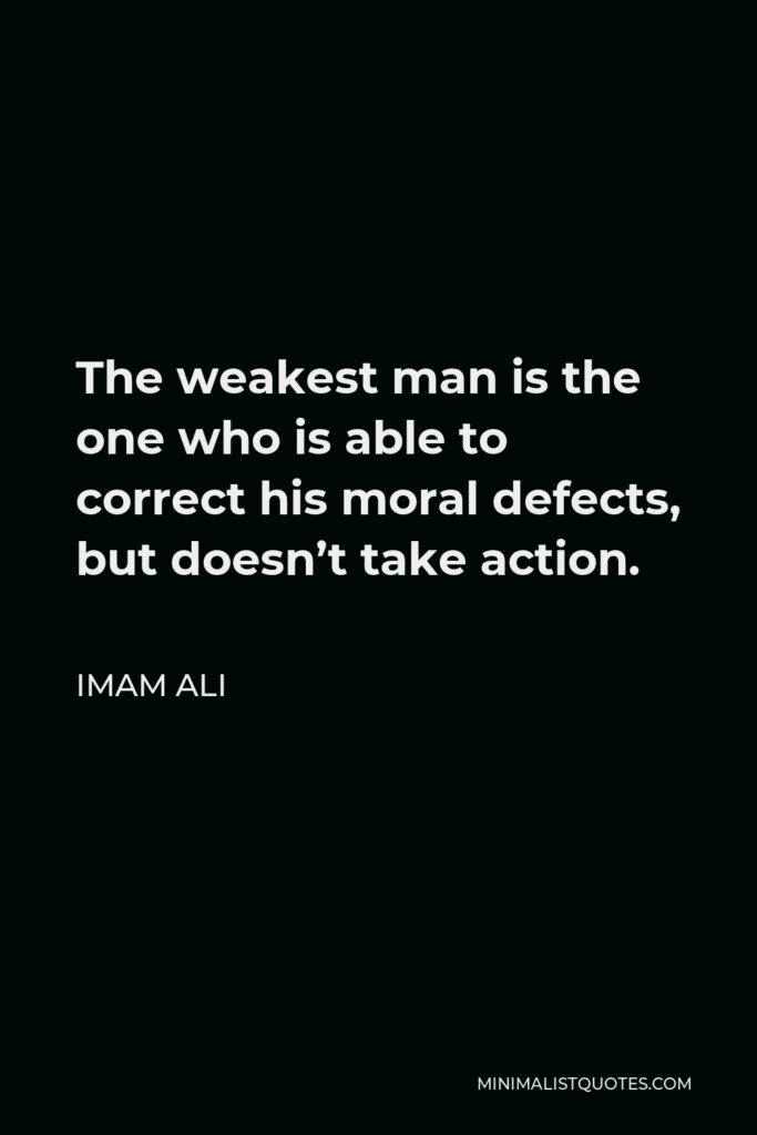 Imam Ali Quote - The weakest man is the one who is able to correct his moral defects, but doesn't take action.