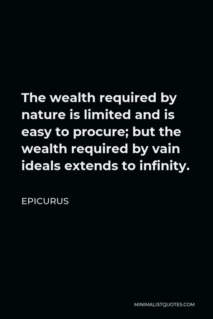 Epicurus Quote - The wealth required by nature is limited and is easy to procure; but the wealth required by vain ideals extends to infinity.