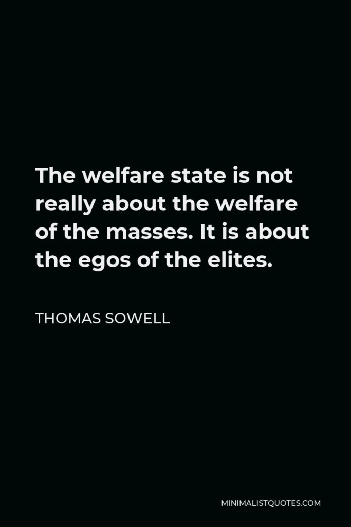 Thomas Sowell Quote - The welfare state is not really about the welfare of the masses. It is about the egos of the elites.