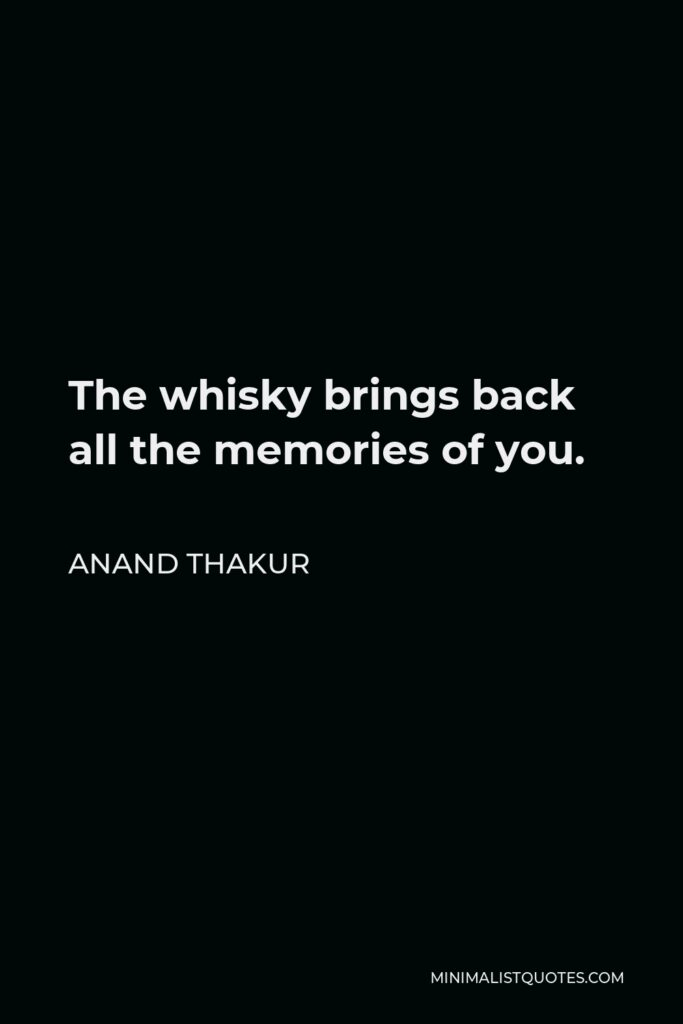 Anand Thakur Quote - The whisky brings back all the memories of you.