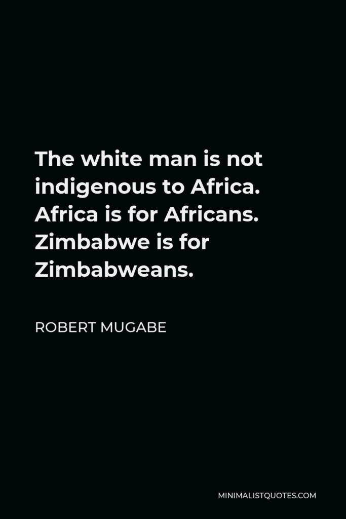 Robert Mugabe Quote - The white man is not indigenous to Africa. Africa is for Africans. Zimbabwe is for Zimbabweans.