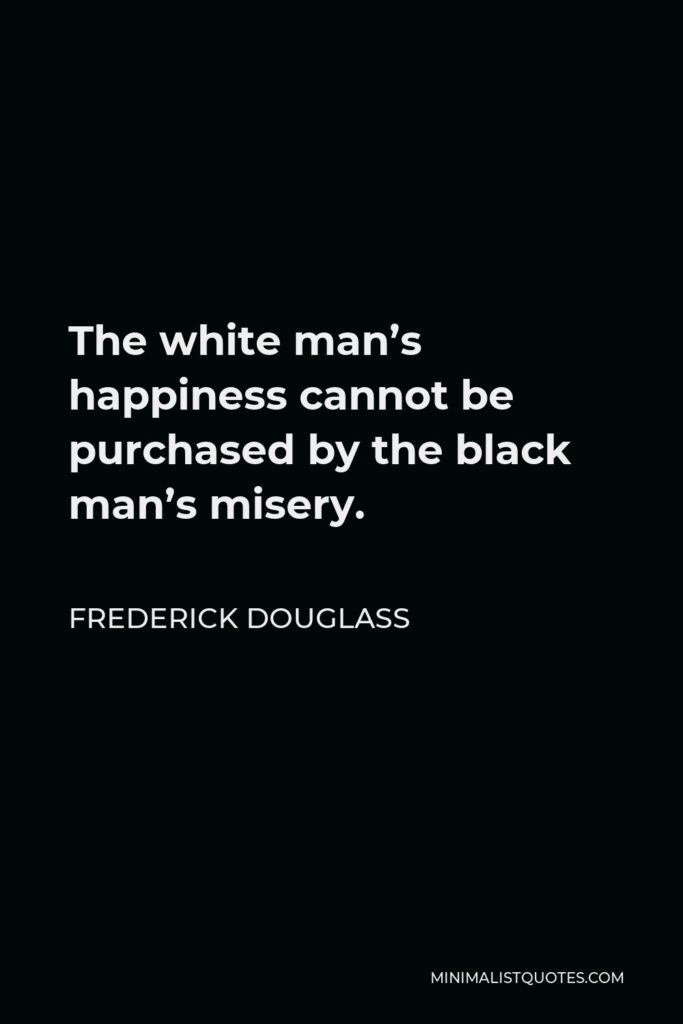 Frederick Douglass Quote - The white man's happiness cannot be purchased by the black man's misery.
