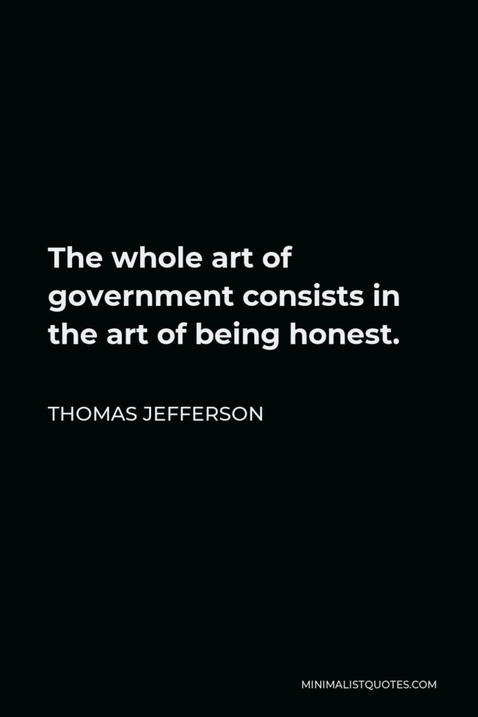 Thomas Jefferson Quote - The whole art of government consists in the art of being honest.