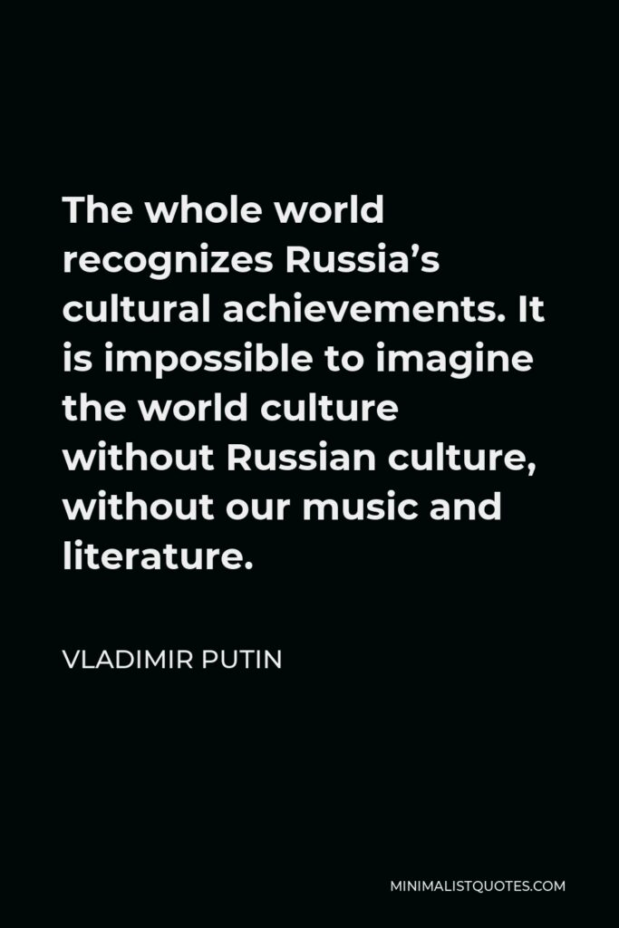 Vladimir Putin Quote - The whole world recognizes Russia's cultural achievements. It is impossible to imagine the world culture without Russian culture, without our music and literature.