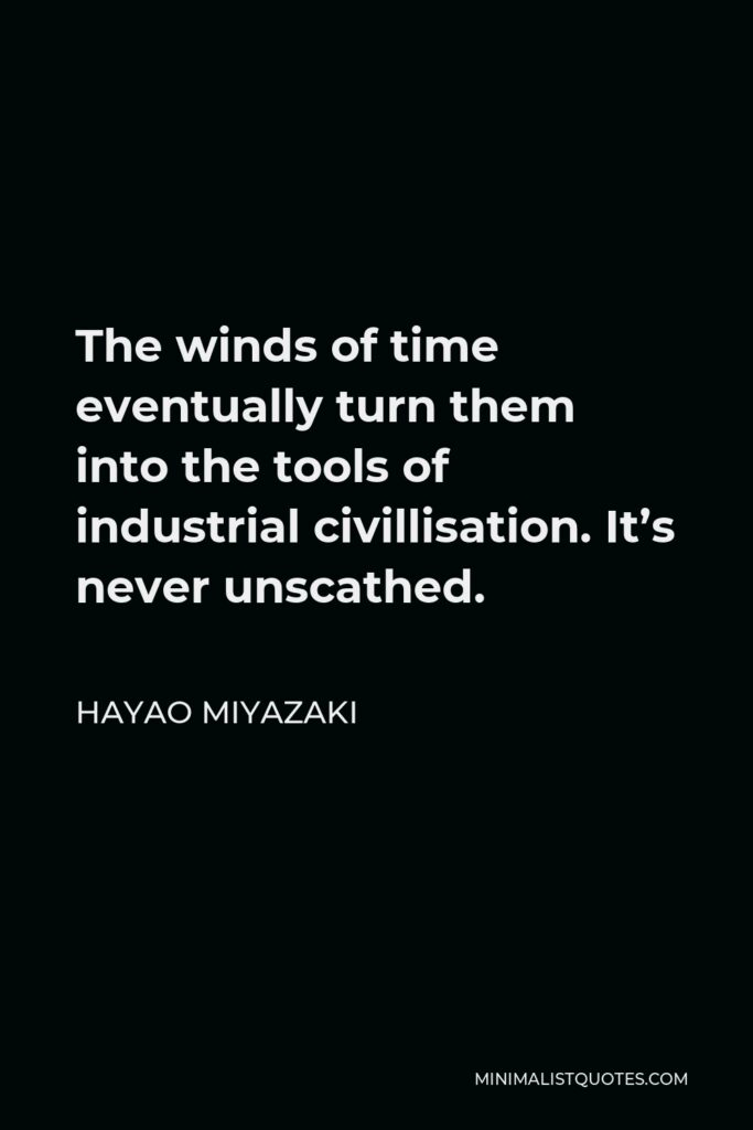 Hayao Miyazaki Quote - The winds of time eventually turn them into the tools of industrial civillisation. It's never unscathed.