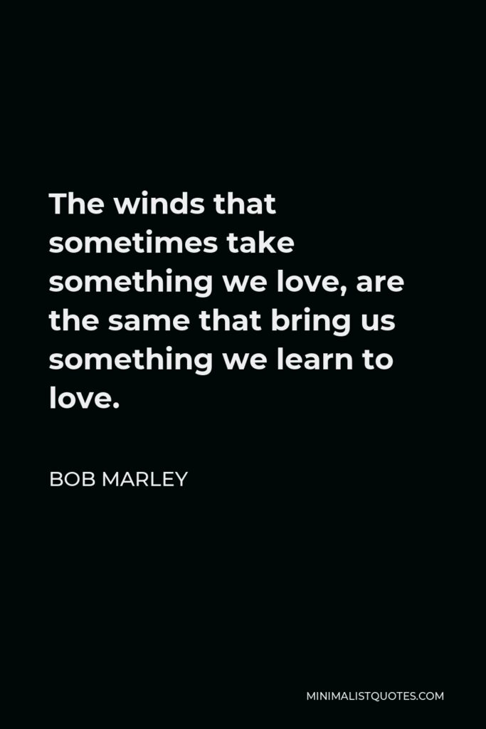 Bob Marley Quote - The winds that sometimes take something we love, are the same that bring us something we learn to love.