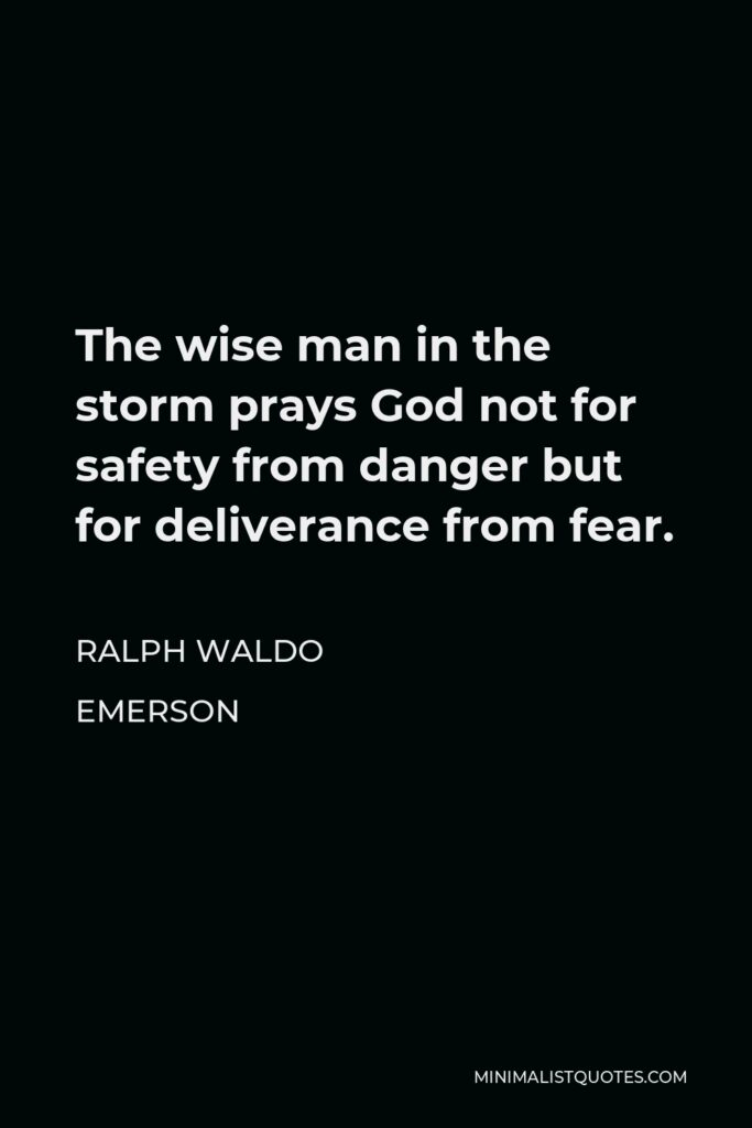 Ralph Waldo Emerson Quote - The wise man in the storm prays God not for safety from danger but for deliverance from fear.