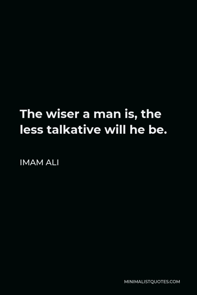 Imam Ali Quote - The wiser a man is, the less talkative will he be.