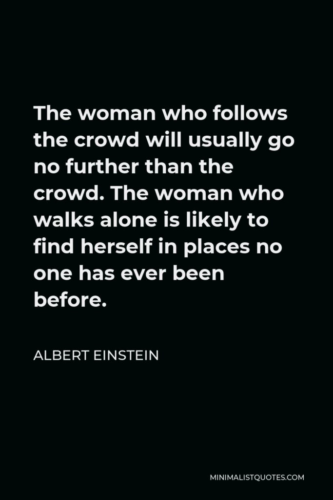 Albert Einstein Quote - The woman who follows the crowd will usually go no further than the crowd. The woman who walks alone is likely to find herself in places no one has ever been before.
