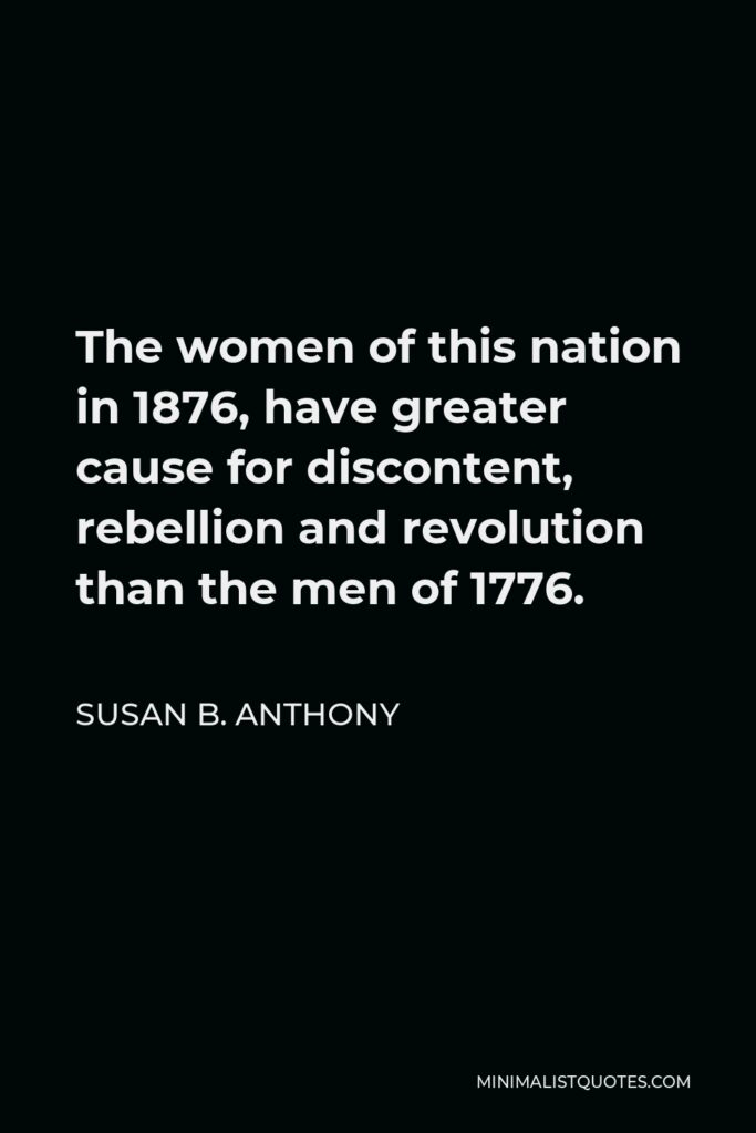 Susan B. Anthony Quote - The women of this nation in 1876, have greater cause for discontent, rebellion and revolution than the men of 1776.
