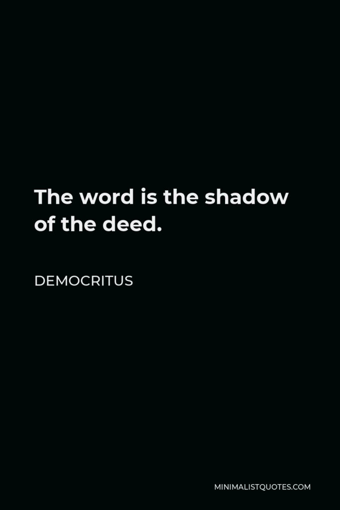 Democritus Quote - The word is the shadow of the deed.