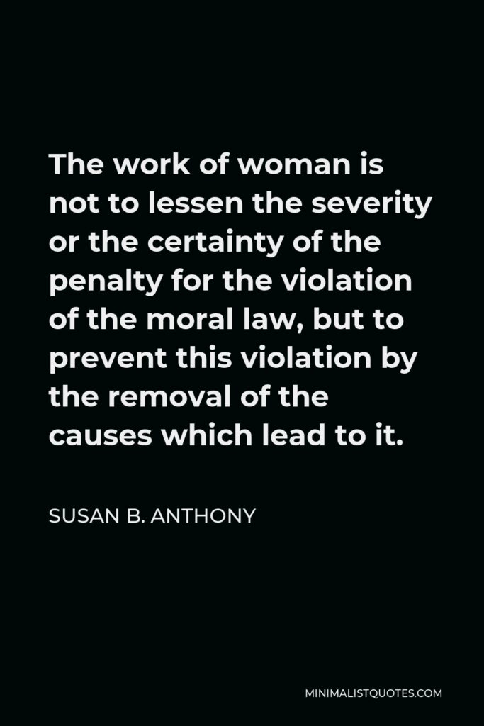 Susan B. Anthony Quote - The work of woman is not to lessen the severity or the certainty of the penalty for the violation of the moral law, but to prevent this violation by the removal of the causes which lead to it.