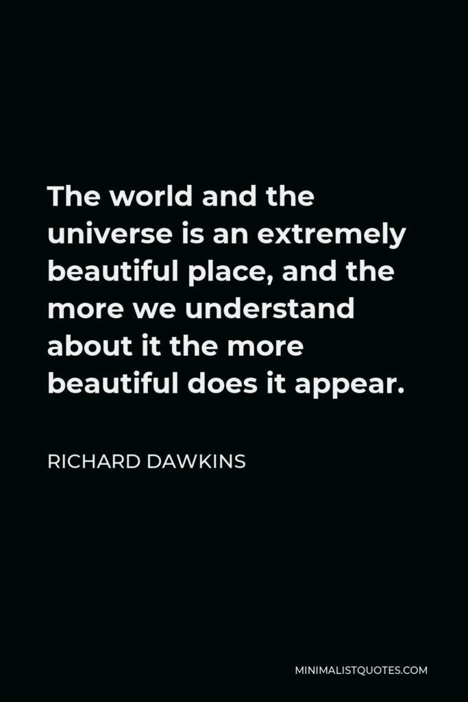 Richard Dawkins Quote - The world and the universe is an extremely beautiful place, and the more we understand about it the more beautiful does it appear.