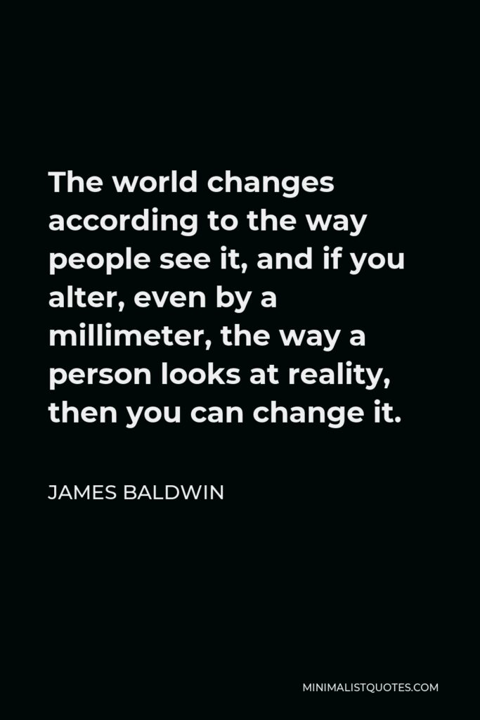 James Baldwin Quote - The world changes according to the way people see it, and if you alter, even by a millimeter, the way a person looks at reality, then you can change it.
