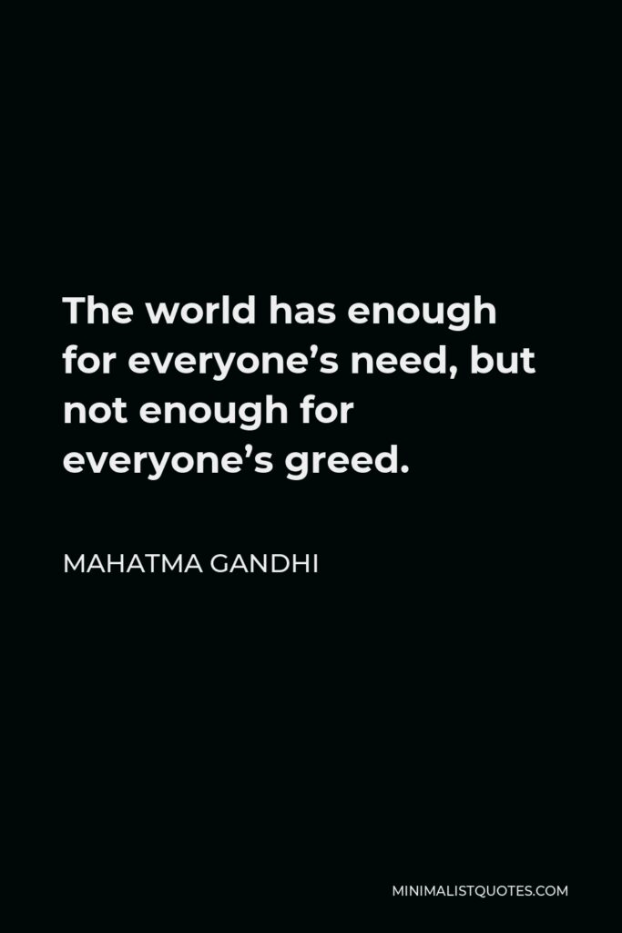Mahatma Gandhi Quote - The world has enough for everyone's need, but not enough for everyone's greed.