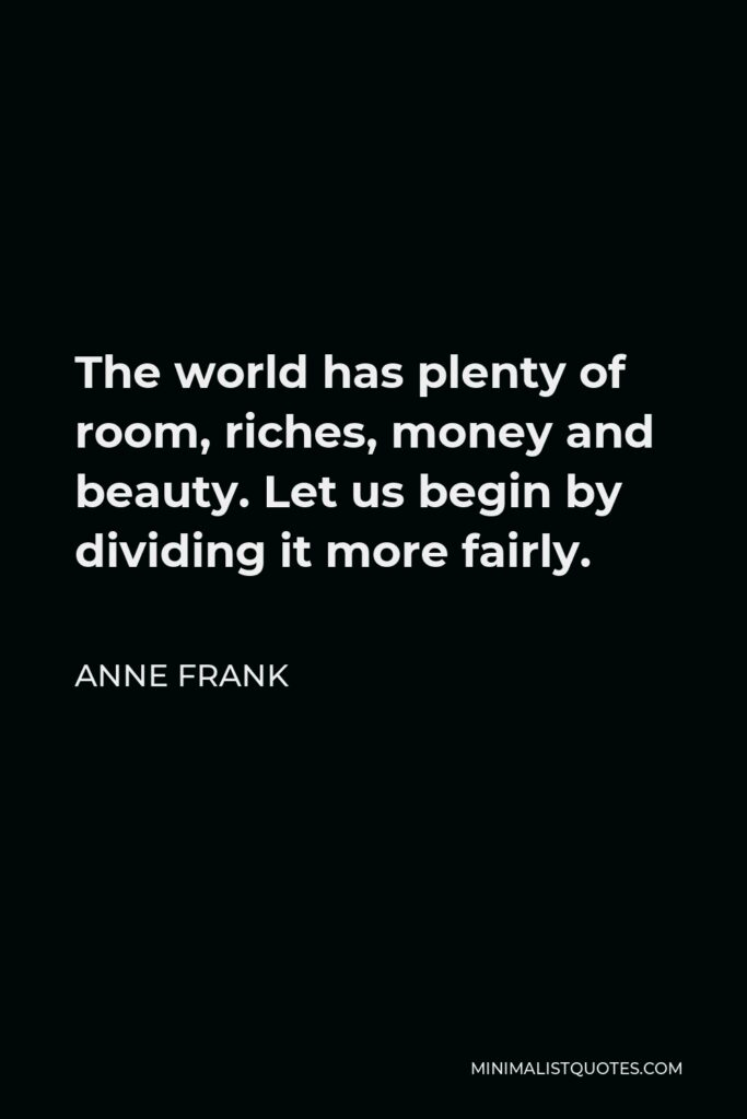 Anne Frank Quote - The world has plenty of room, riches, money and beauty. Let us begin by dividing it more fairly.