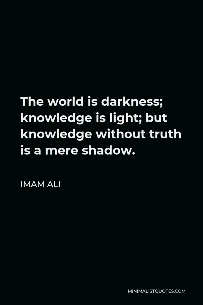 Imam Ali Quote - The world is darkness; knowledge is light; but knowledge without truth is a mere shadow.
