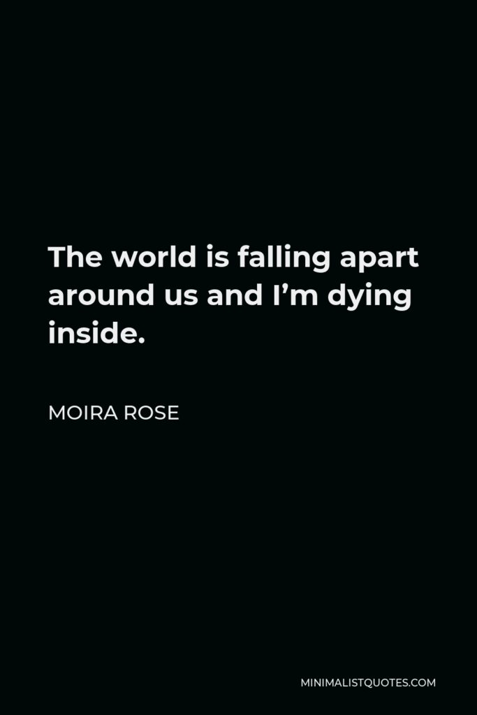 Moira Rose Quote - The world is falling apart around us and I'm dying inside.