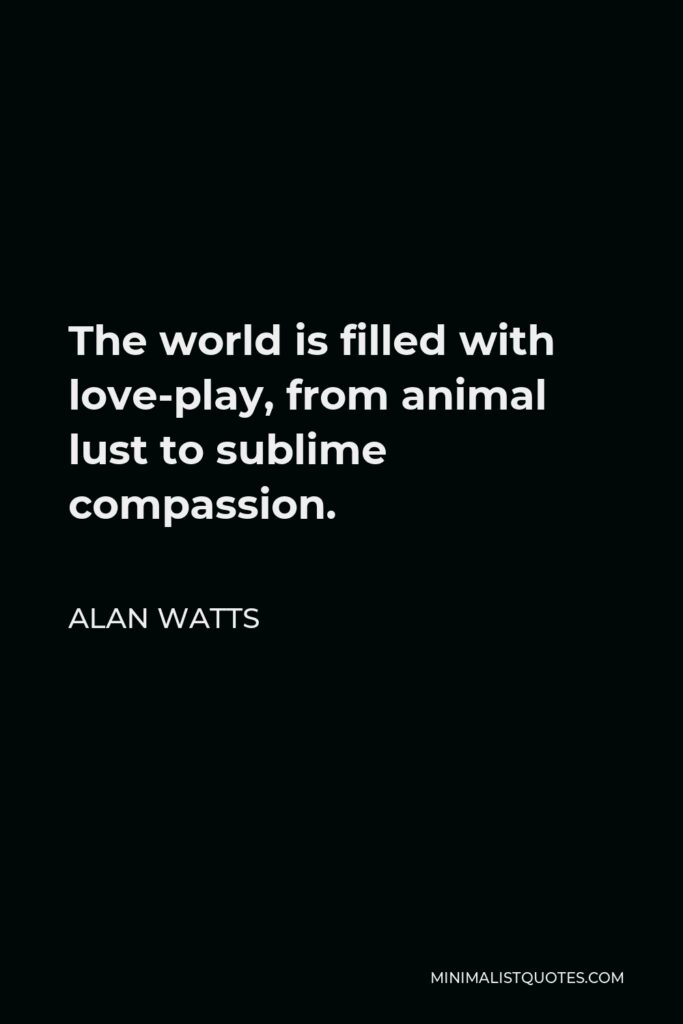 Alan Watts Quote - The world is filled with love-play, from animal lust to sublime compassion.