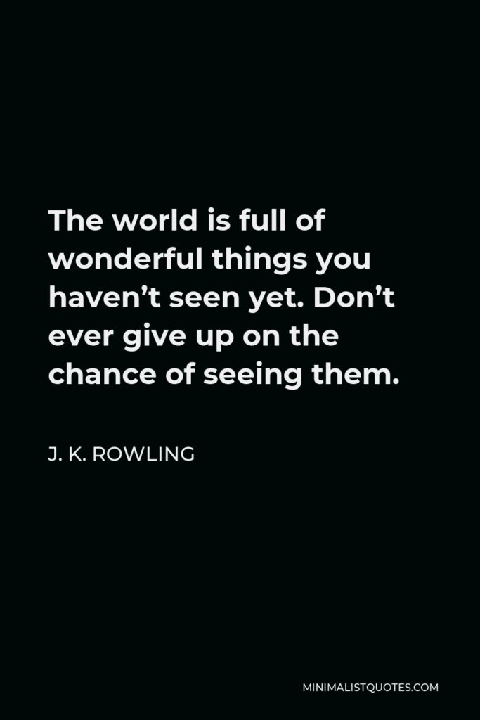 J. K. Rowling Quote - The world is full of wonderful things you haven't seen yet. Don't ever give up on the chance of seeing them.