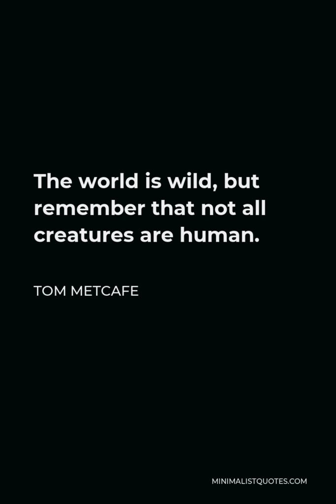 Tom Metcafe Quote - The world is wild, but remember that not all creatures are human.