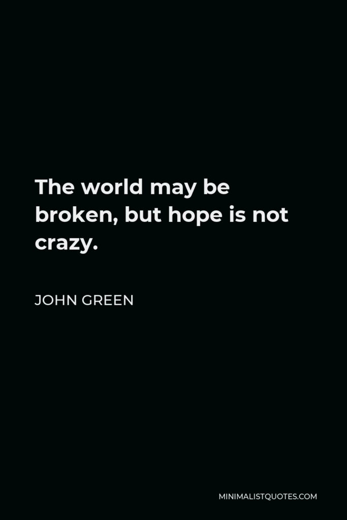 John Green Quote - The world may be broken, but hope is not crazy.