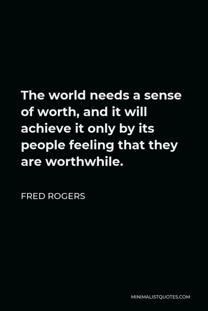 Fred Rogers Quote - The world needs a sense of worth, and it will achieve it only by its people feeling that they are worthwhile.