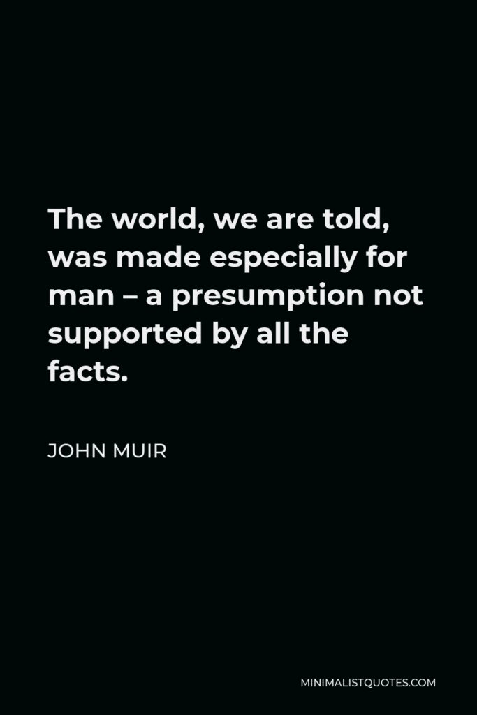 John Muir Quote - The world, we are told, was made especially for man – a presumption not supported by all the facts.
