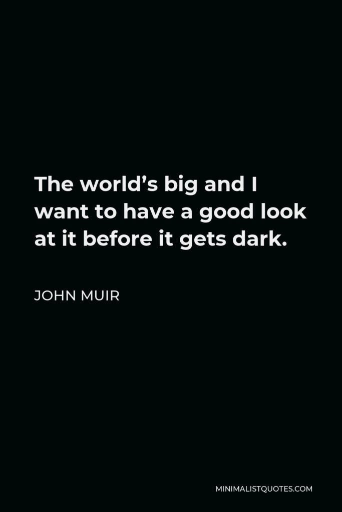 John Muir Quote - The world's big and I want to have a good look at it before it gets dark.