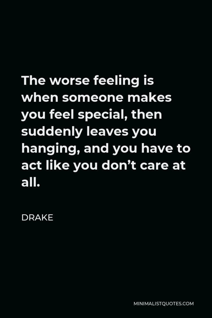 Drake Quote - The worse feeling is when someone makes you feel special, then suddenly leaves you hanging, and you have to act like you don't care at all.