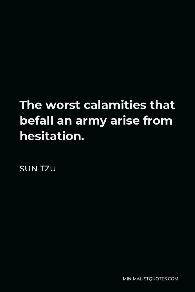 Sun Tzu Quote - The worst calamities that befall an army arise from hesitation.