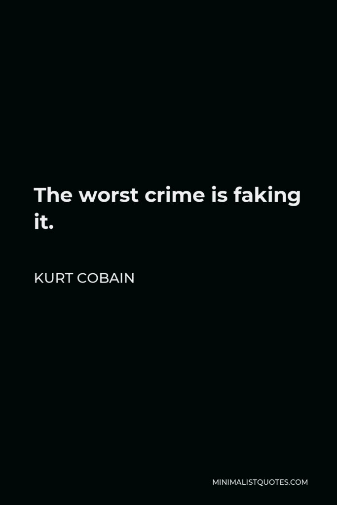 Kurt Cobain Quote - The worst crime is faking it.