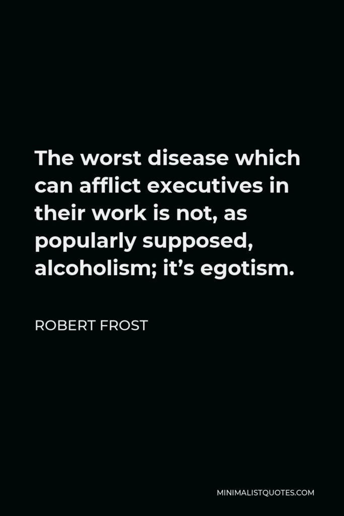 Robert Frost Quote - The worst disease which can afflict executives in their work is not, as popularly supposed, alcoholism; it's egotism.