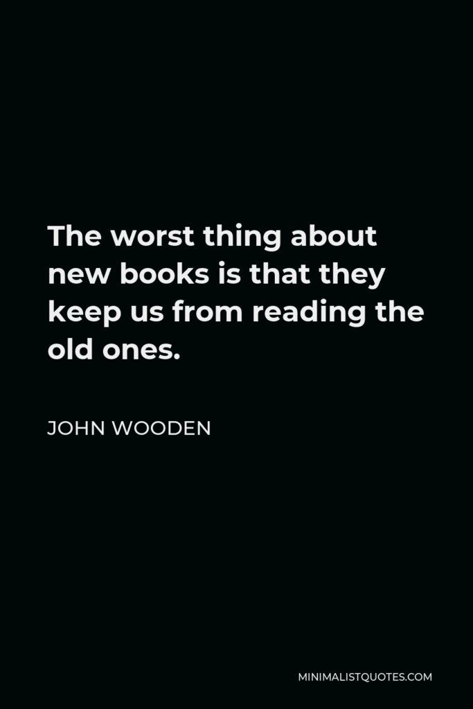 John Wooden Quote - The worst thing about new books is that they keep us from reading the old ones.