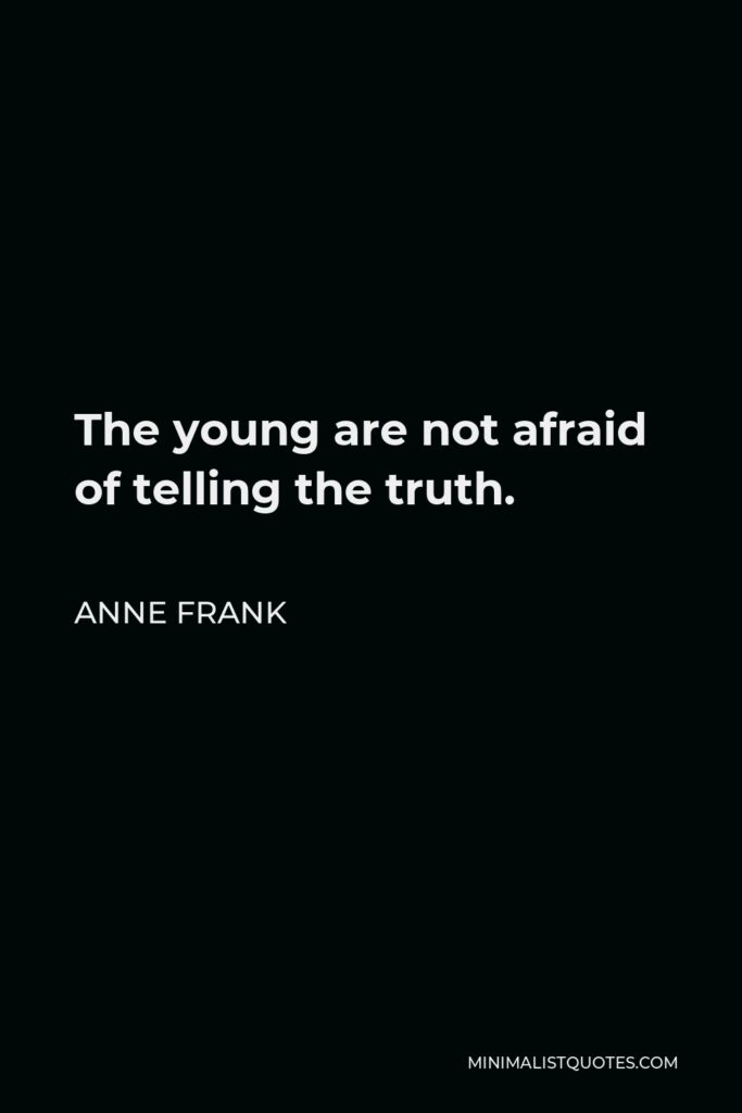 Anne Frank Quote - The young are not afraid of telling the truth.
