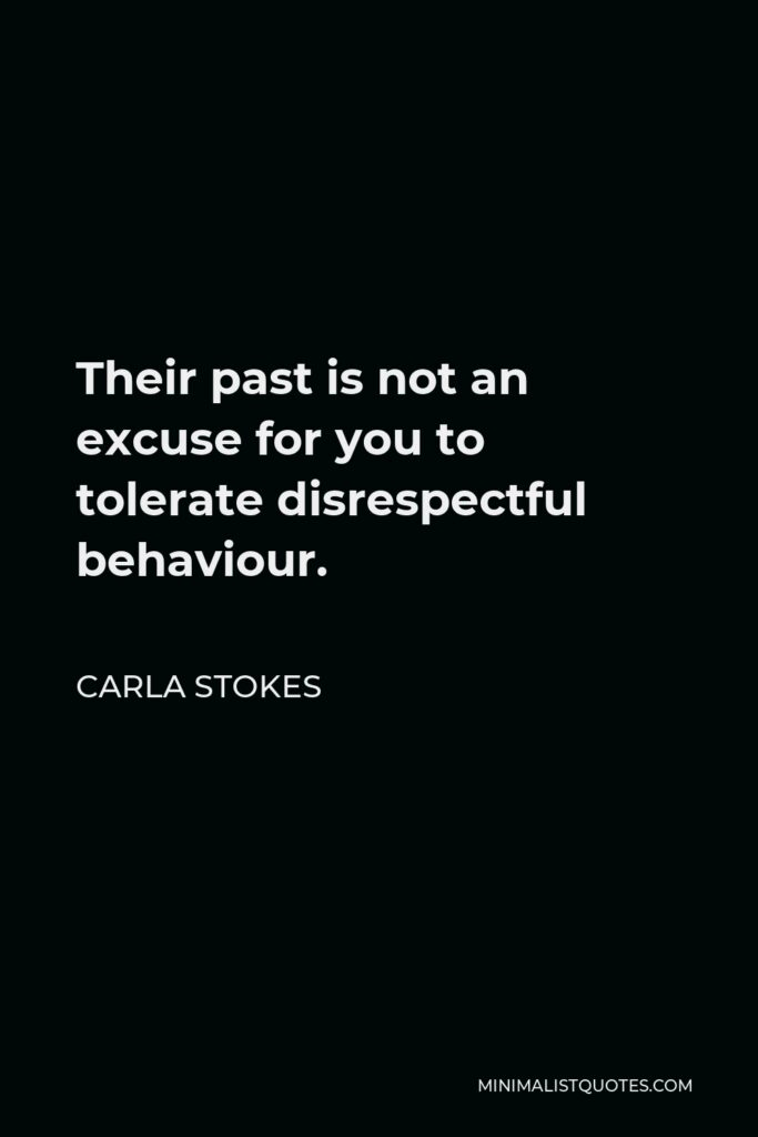Carla Stokes Quote - Their past is not an excuse for you to tolerate disrespectful behaviour.