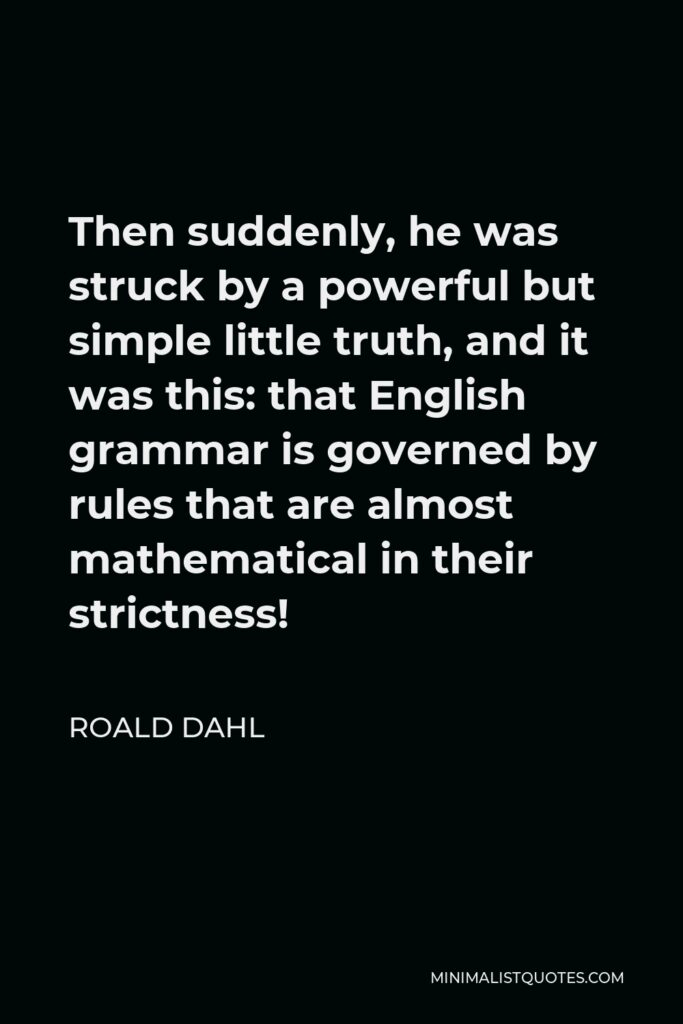 Roald Dahl Quote - Then suddenly, he was struck by a powerful but simple little truth, and it was this: that English grammar is governed by rules that are almost mathematical in their strictness!