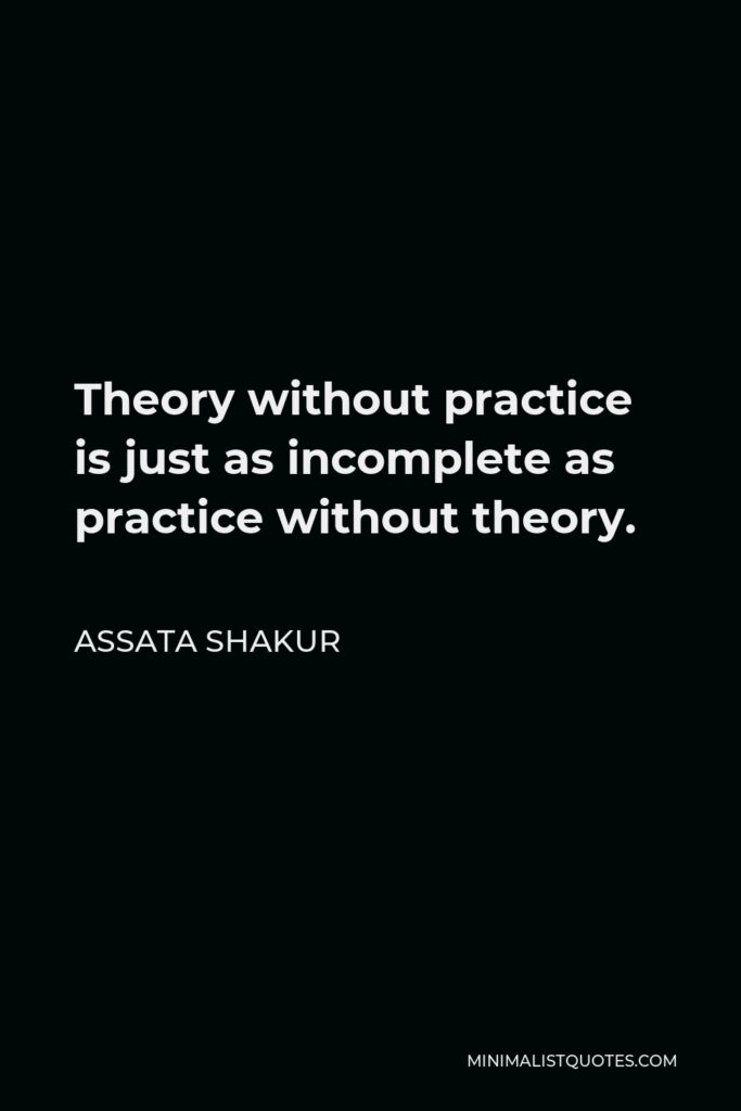 Assata Shakur Quote - Theory without practice is just as incomplete as practice without theory.