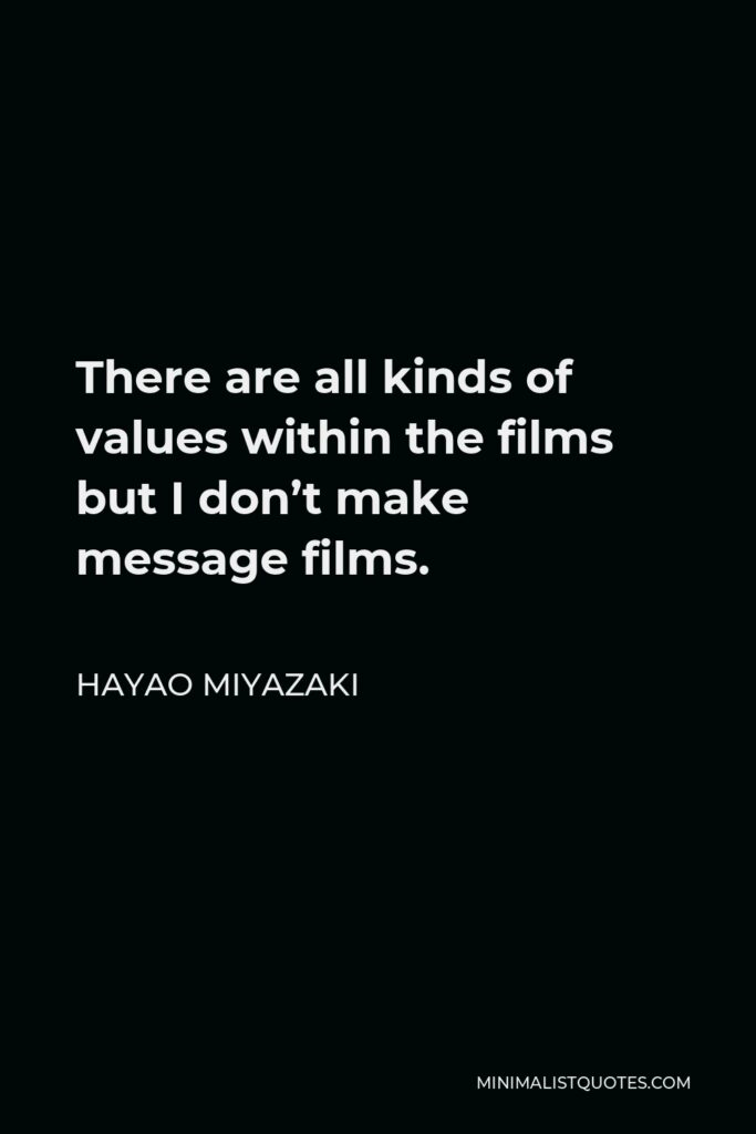 Hayao Miyazaki Quote - There are all kinds of values within the films but I don't make message films.